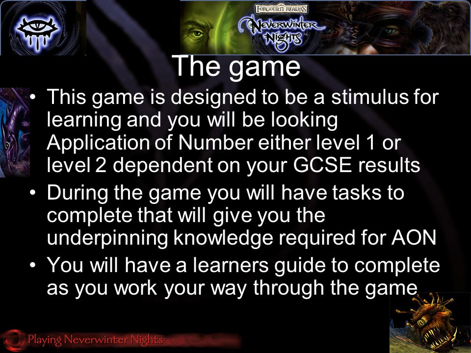 The game This game is designed to be a stimulus for learning and you will be looking Application of Number either level 1 or level 2 dependent on your GCSE results During the game you will have tasks to complete that will give you the underpinning knowledge required for AON You will have a learners guide to complete as you work your way through the game