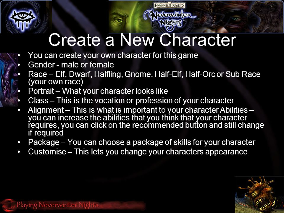 Create a New Character You can create your own character for this game Gender - male or female Race – Elf, Dwarf, Halfling, Gnome, Half-Elf, Half-Orc or Sub Race (your own race) Portrait – What your character looks like Class – This is the vocation or profession of your character Alignment – This is what is important to your character Abilities – you can increase the abilities that you think that your character requires, you can click on the recommended button and still change if required Package – You can choose a package of skills for your character Customise – This lets you change your characters appearance