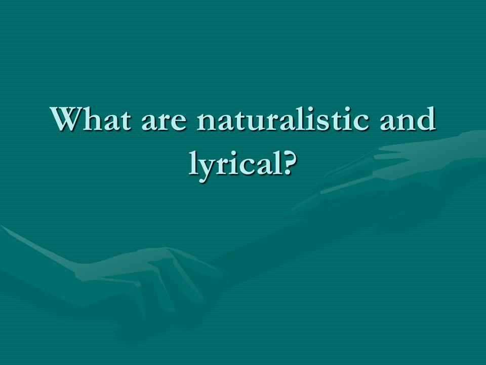 What are naturalistic and lyrical?