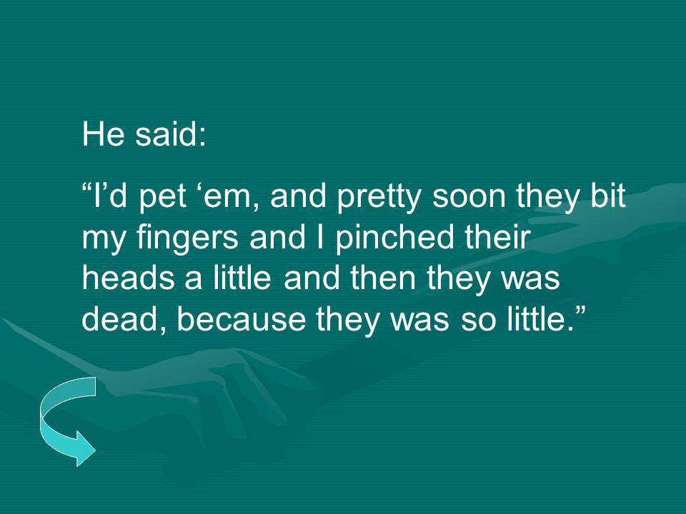 He said: I'd pet 'em, and pretty soon they bit my fingers and I pinched their heads a little and then they was dead, because they was so little.