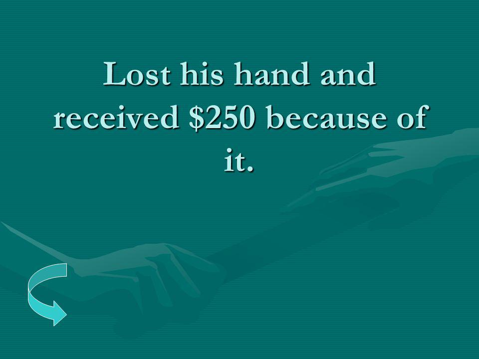 Lost his hand and received $250 because of it.