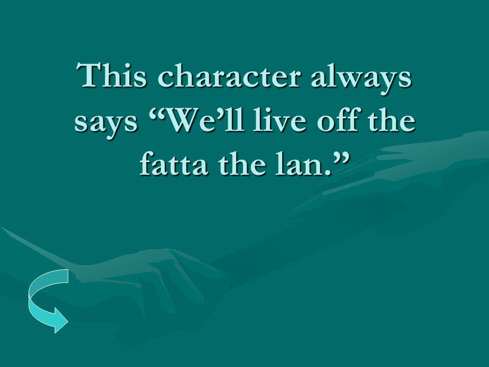 "This character always says ""We'll live off the fatta the lan."""