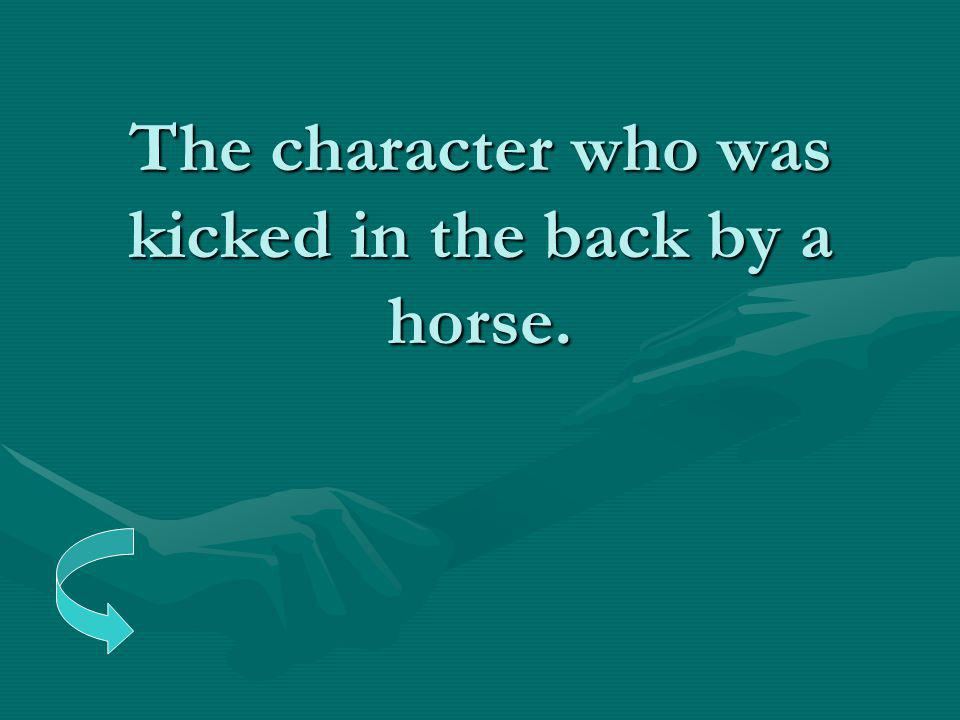 The character who was kicked in the back by a horse.