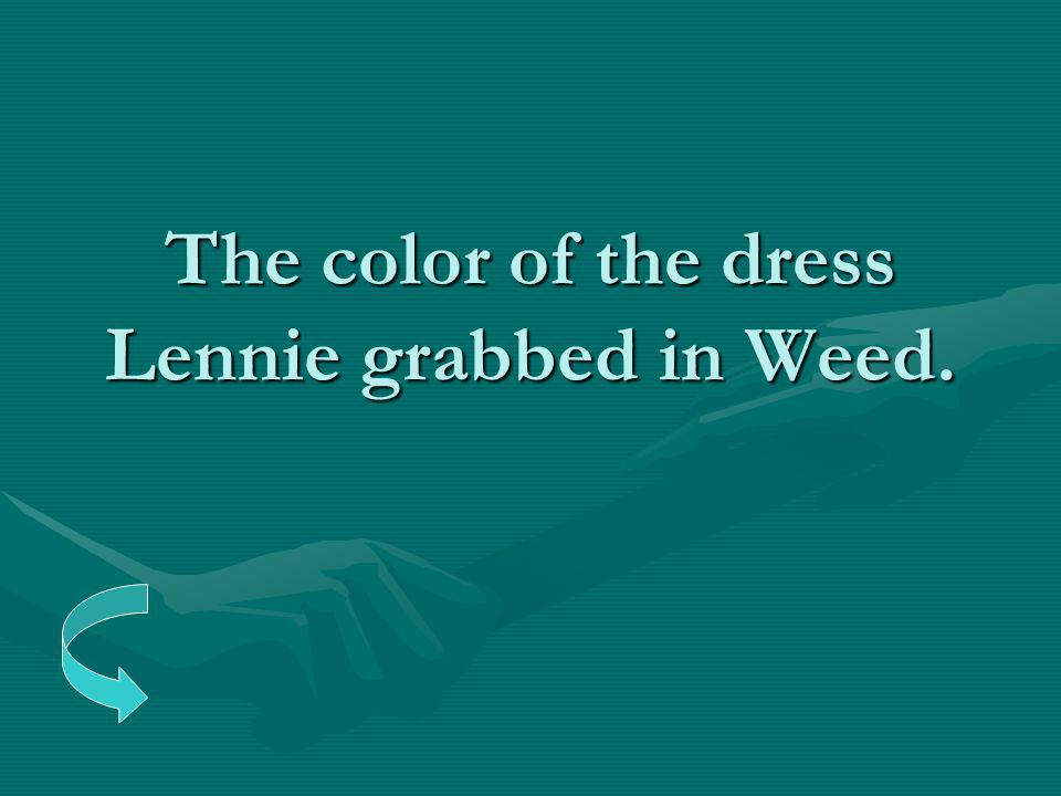 The color of the dress Lennie grabbed in Weed.