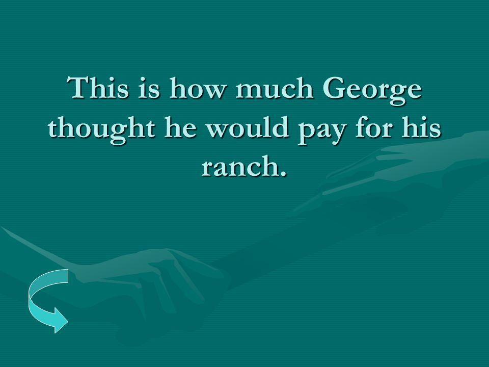 This is how much George thought he would pay for his ranch.