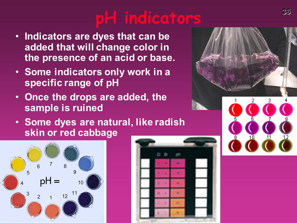 36 pH indicators Indicators are dyes that can be added that will change color in the presence of an acid or base.