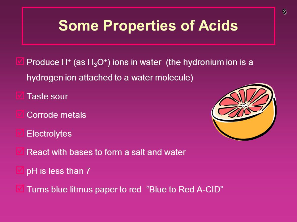 6 Some Properties of Acids þ Produce H + (as H 3 O + ) ions in water (the hydronium ion is a hydrogen ion attached to a water molecule) þ Taste sour þ Corrode metals þ Electrolytes þ React with bases to form a salt and water þ pH is less than 7 þ Turns blue litmus paper to red Blue to Red A-CID
