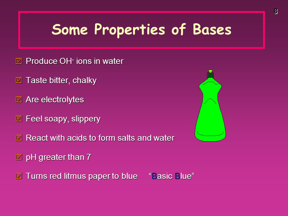 8 Some Properties of Bases  Produce OH - ions in water  Taste bitter, chalky  Are electrolytes  Feel soapy, slippery  React with acids to form salts and water  pH greater than 7  Turns red litmus paper to blue Basic Blue