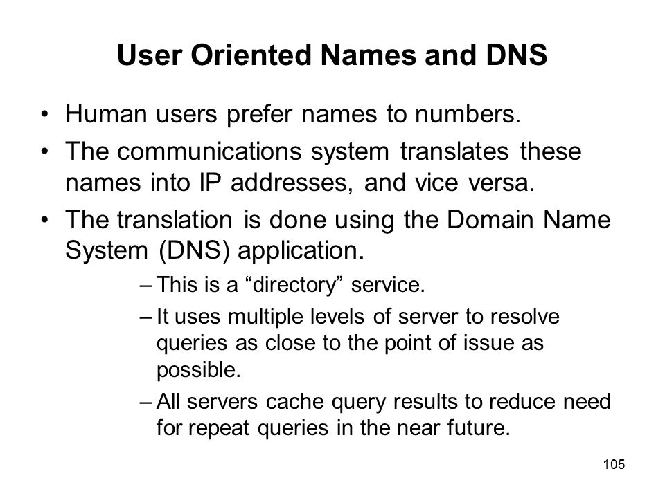 105 User Oriented Names and DNS Human users prefer names to numbers. The communications system translates these names into IP addresses, and vice vers