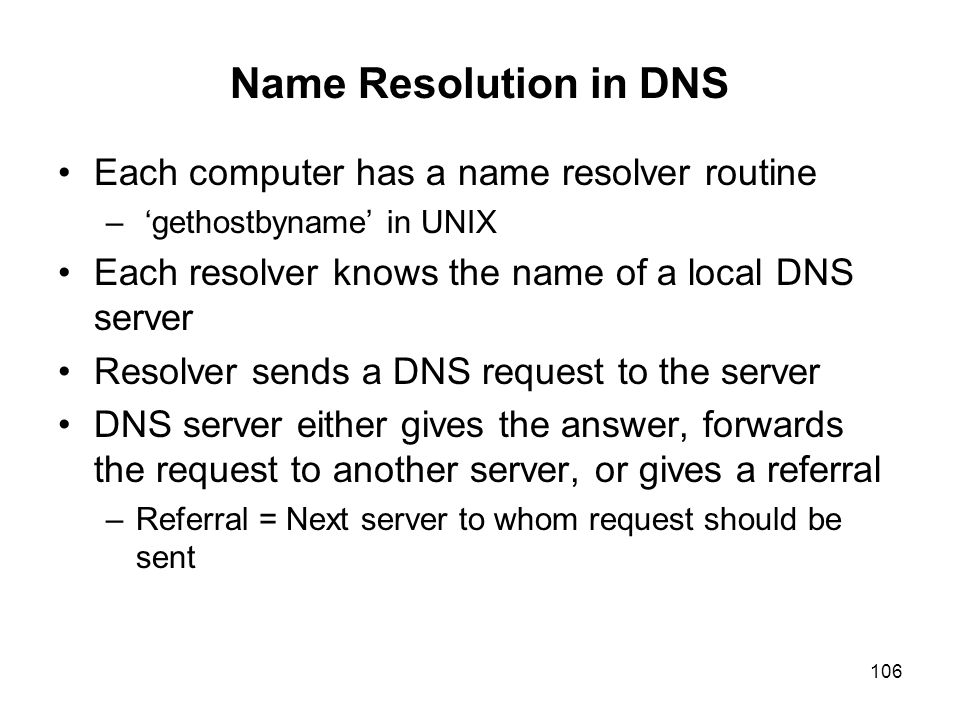 106 Name Resolution in DNS Each computer has a name resolver routine – 'gethostbyname' in UNIX Each resolver knows the name of a local DNS server Reso
