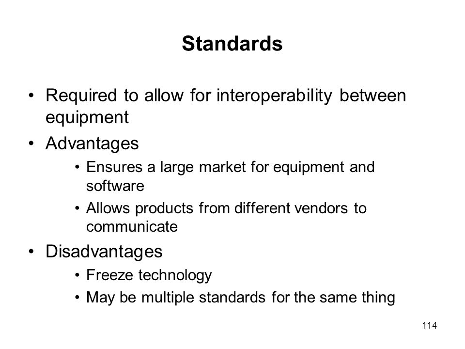114 Standards Required to allow for interoperability between equipment Advantages Ensures a large market for equipment and software Allows products fr