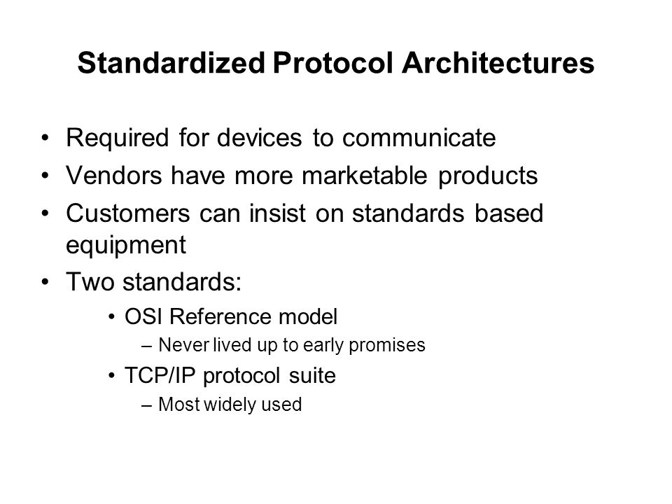 Standardized Protocol Architectures Required for devices to communicate Vendors have more marketable products Customers can insist on standards based