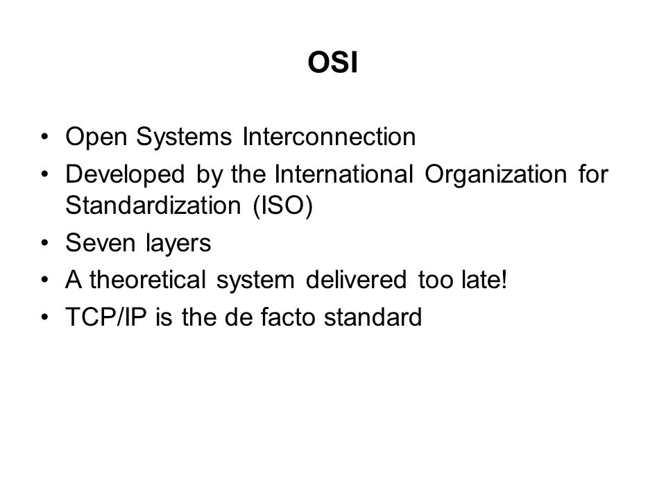 OSI Open Systems Interconnection Developed by the International Organization for Standardization (ISO) Seven layers A theoretical system delivered too