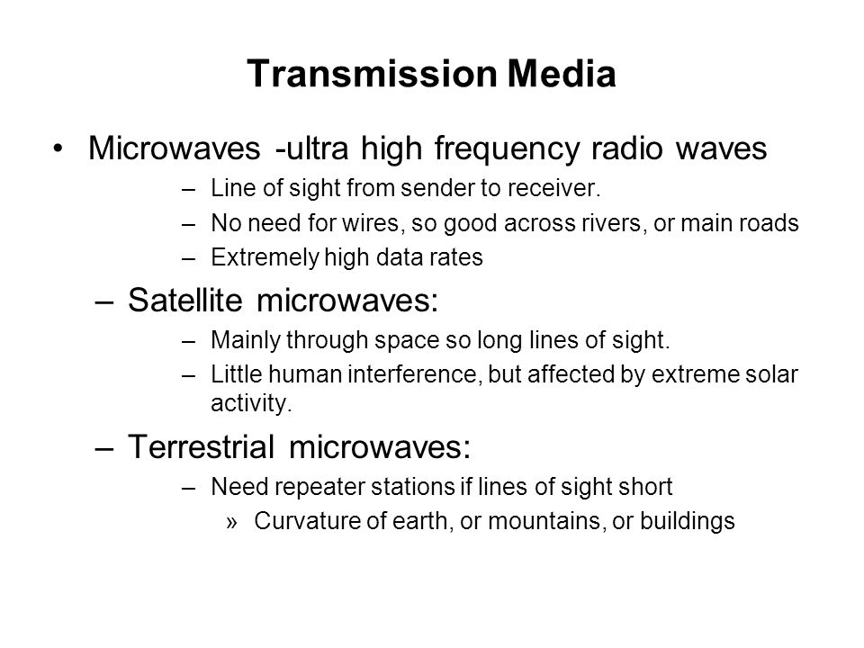 Transmission Media Microwaves -ultra high frequency radio waves –Line of sight from sender to receiver. –No need for wires, so good across rivers, or