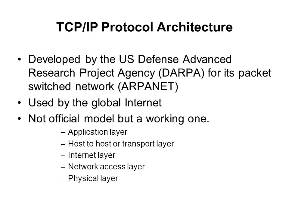 TCP/IP Protocol Architecture Developed by the US Defense Advanced Research Project Agency (DARPA) for its packet switched network (ARPANET) Used by th