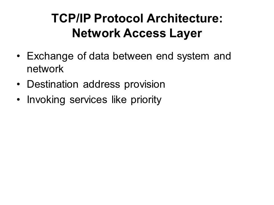 TCP/IP Protocol Architecture: Network Access Layer Exchange of data between end system and network Destination address provision Invoking services lik