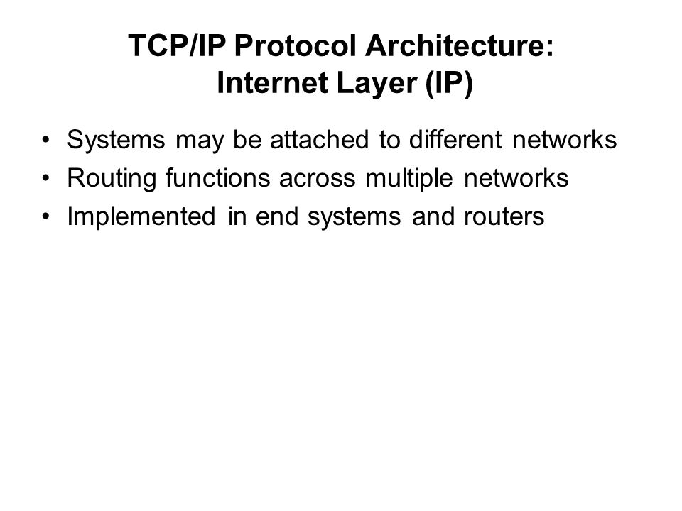 TCP/IP Protocol Architecture: Internet Layer (IP) Systems may be attached to different networks Routing functions across multiple networks Implemented