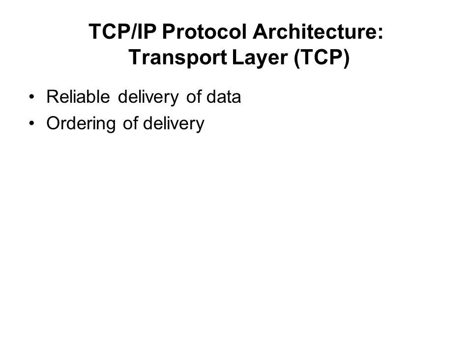 TCP/IP Protocol Architecture: Transport Layer (TCP) Reliable delivery of data Ordering of delivery