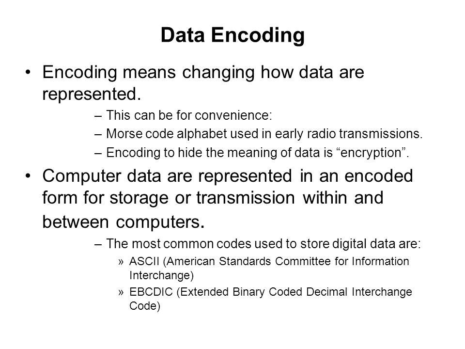 Data Encoding Encoding means changing how data are represented. –This can be for convenience: –Morse code alphabet used in early radio transmissions.