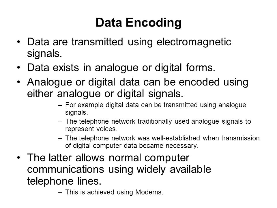 Data Encoding Data are transmitted using electromagnetic signals. Data exists in analogue or digital forms. Analogue or digital data can be encoded us