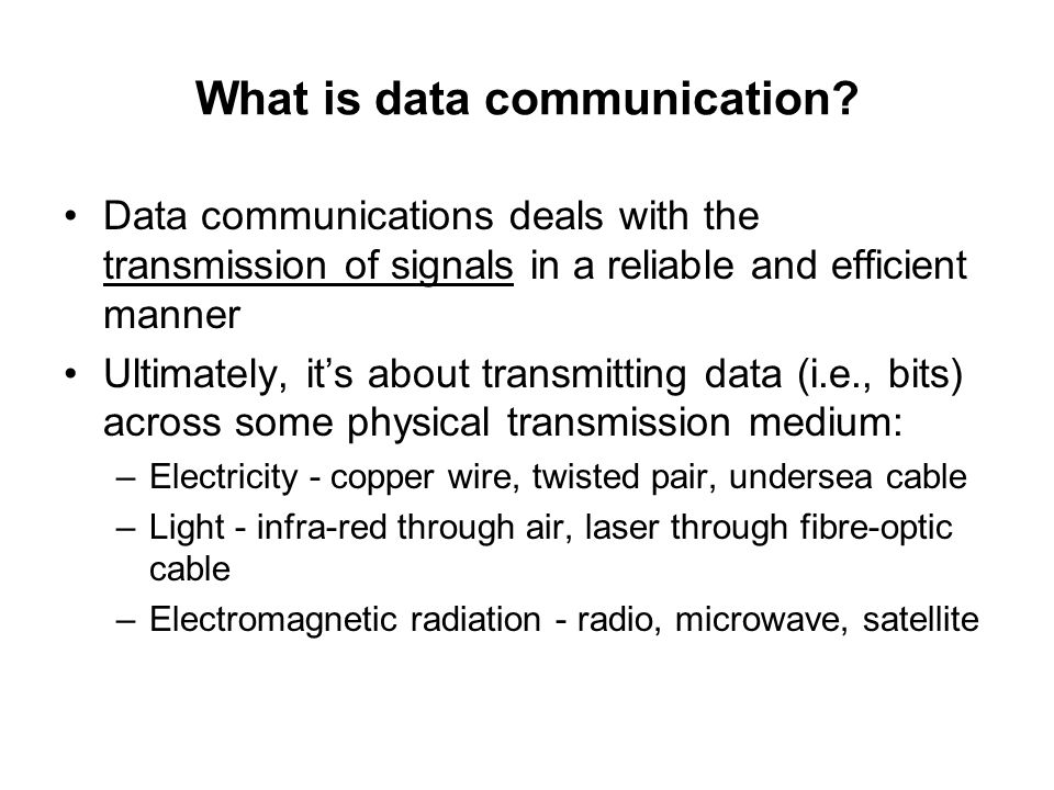 What is data communication? Data communications deals with the transmission of signals in a reliable and efficient manner Ultimately, it's about trans