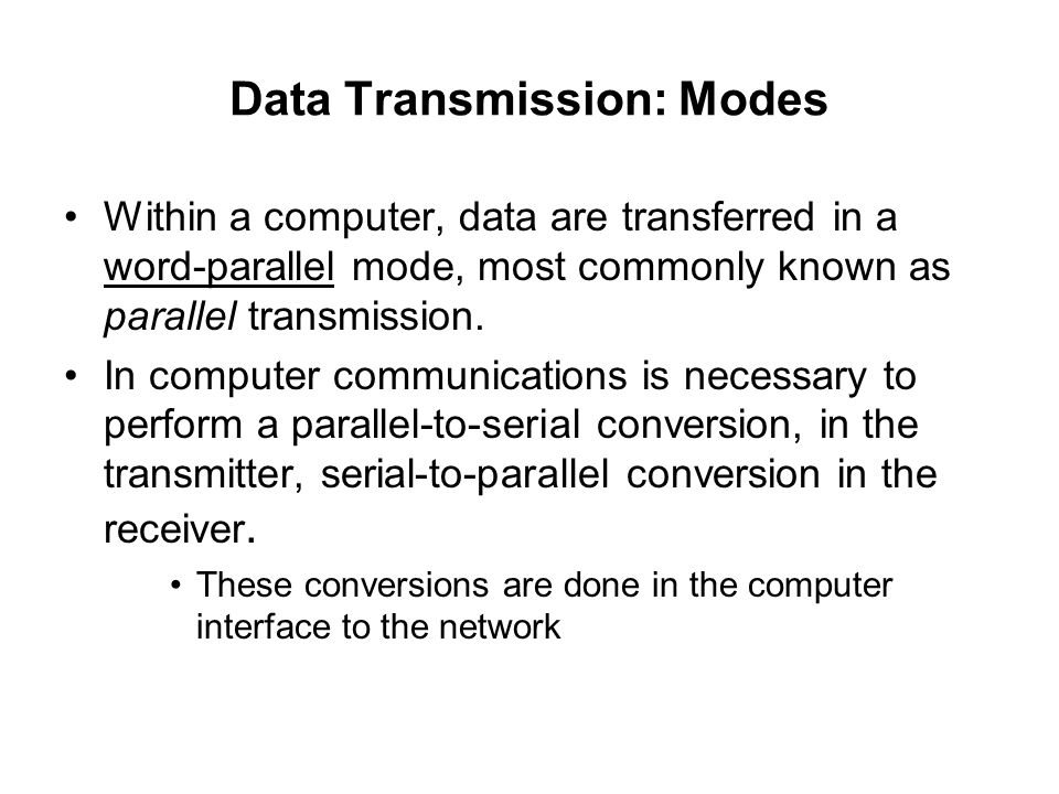 Data Transmission: Modes Within a computer, data are transferred in a word-parallel mode, most commonly known as parallel transmission. In computer co