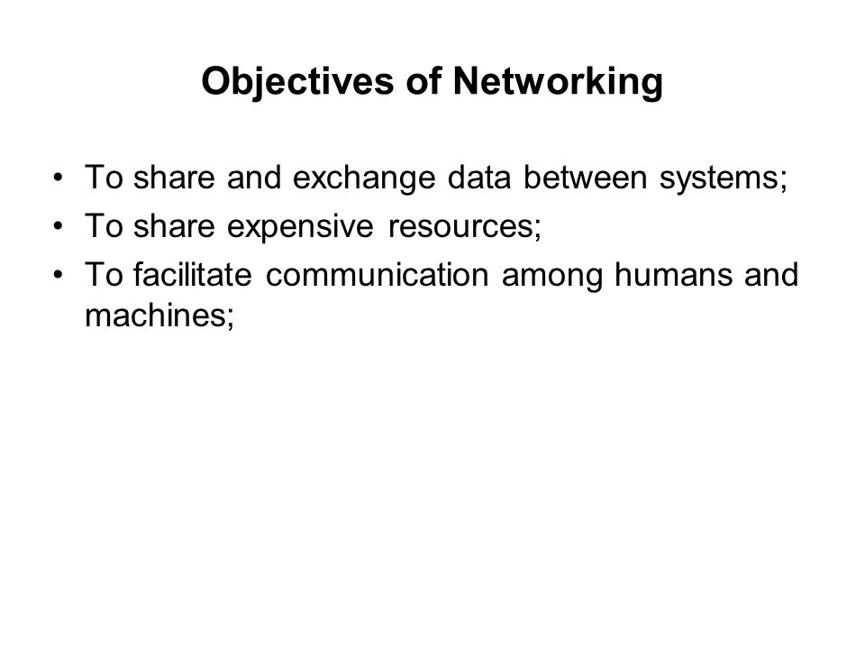 Objectives of Networking To share and exchange data between systems; To share expensive resources; To facilitate communication among humans and machin