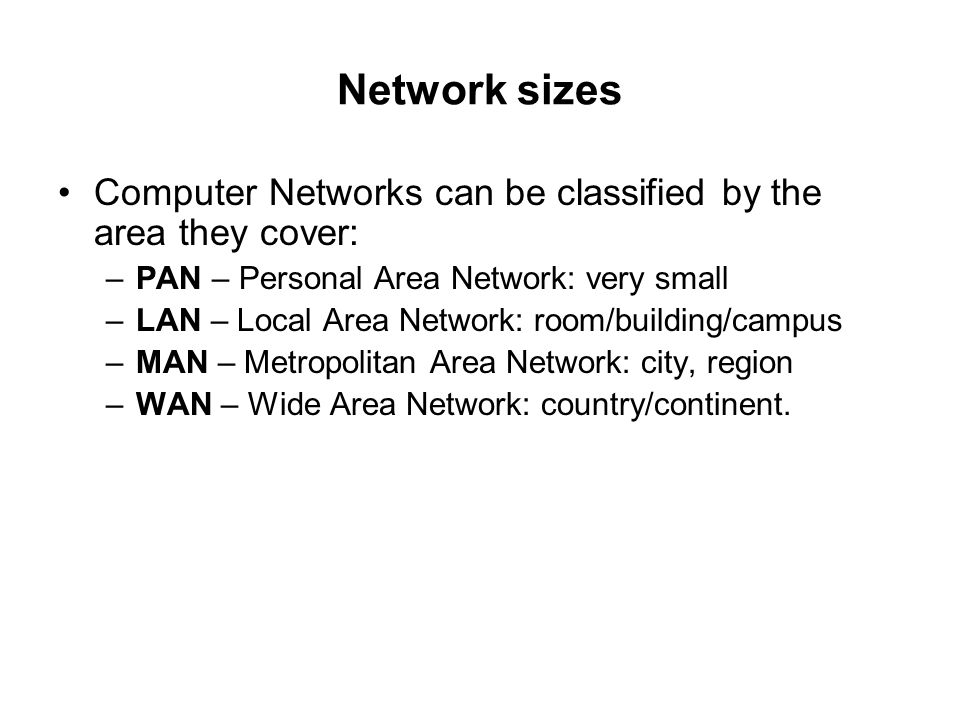 Network sizes Computer Networks can be classified by the area they cover: –PAN – Personal Area Network: very small –LAN – Local Area Network: room/bui