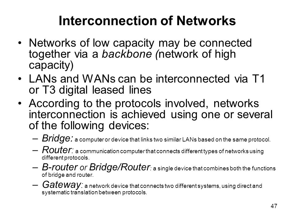 47 Interconnection of Networks Networks of low capacity may be connected together via a backbone (network of high capacity) LANs and WANs can be inter