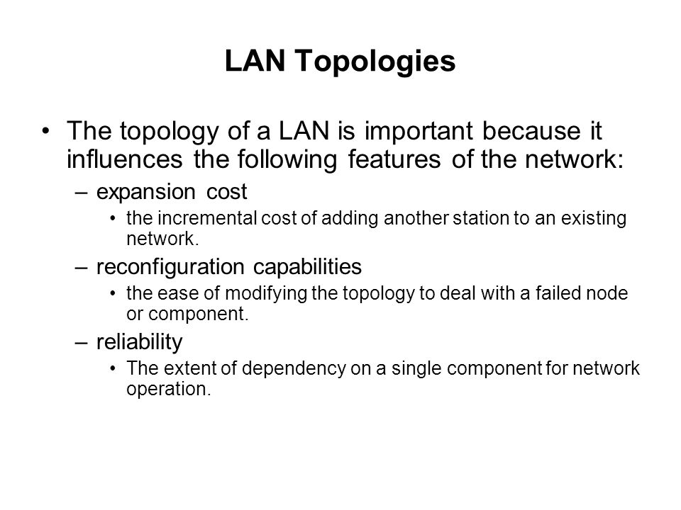 LAN Topologies The topology of a LAN is important because it influences the following features of the network: –expansion cost the incremental cost of