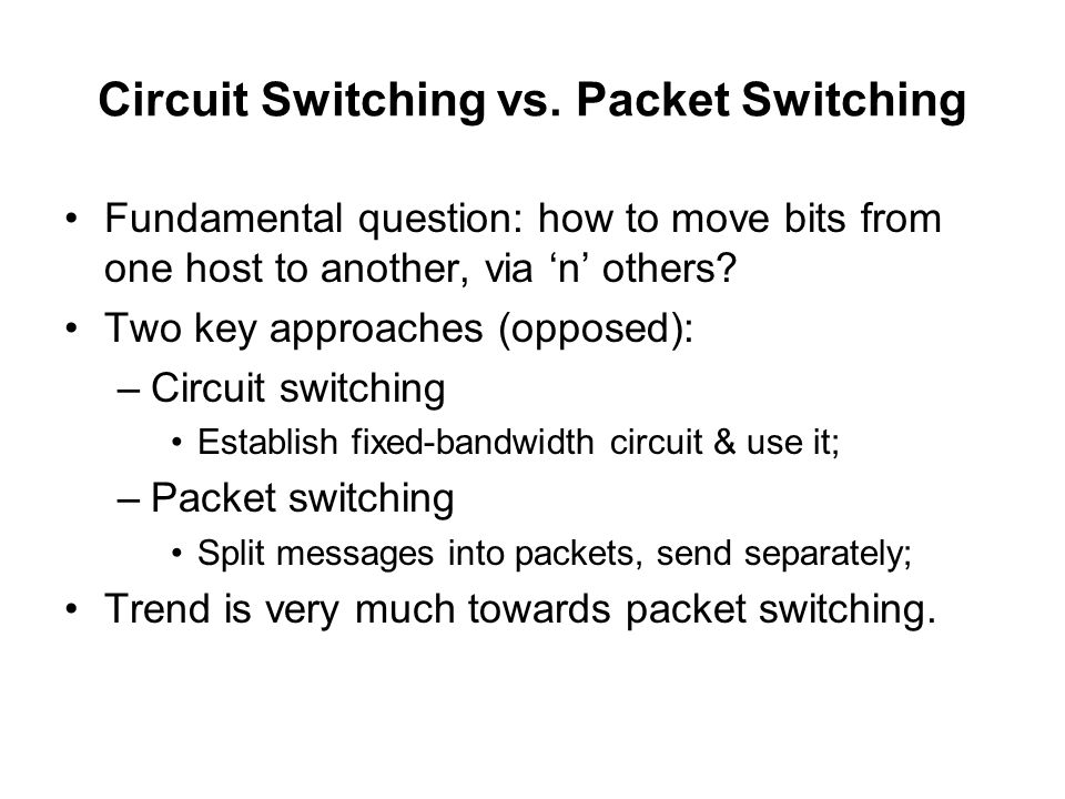 Circuit Switching vs. Packet Switching Fundamental question: how to move bits from one host to another, via 'n' others? Two key approaches (opposed):