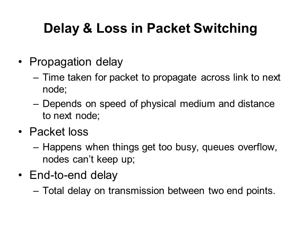 Delay & Loss in Packet Switching Propagation delay –Time taken for packet to propagate across link to next node; –Depends on speed of physical medium