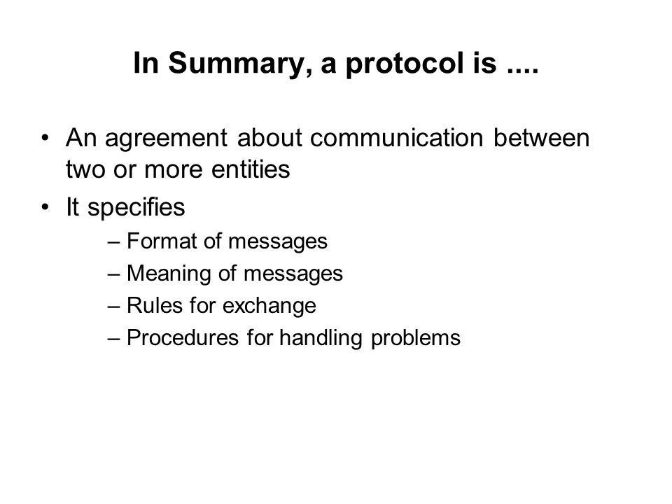 In Summary, a protocol is.... An agreement about communication between two or more entities It specifies – Format of messages – Meaning of messages –