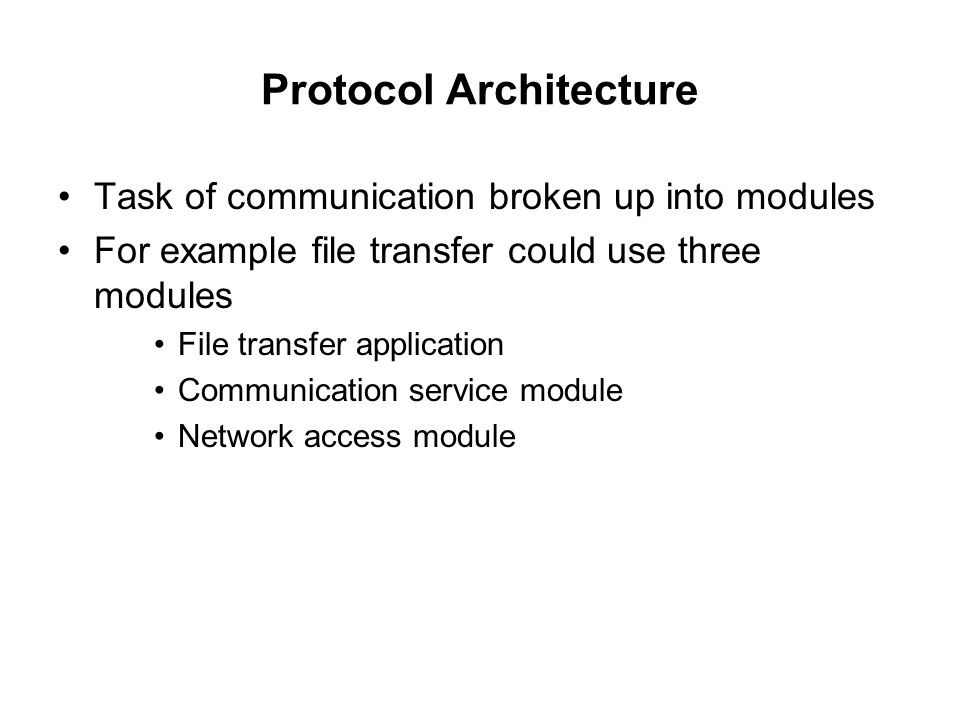 Protocol Architecture Task of communication broken up into modules For example file transfer could use three modules File transfer application Communi
