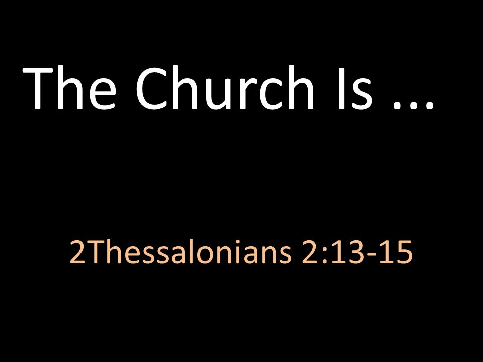 The Church Is... 2Thessalonians 2:13-15