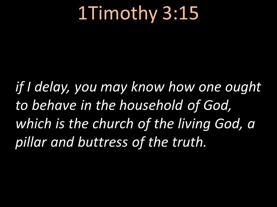 1Timothy 3:15 if I delay, you may know how one ought to behave in the household of God, which is the church of the living God, a pillar and buttress o