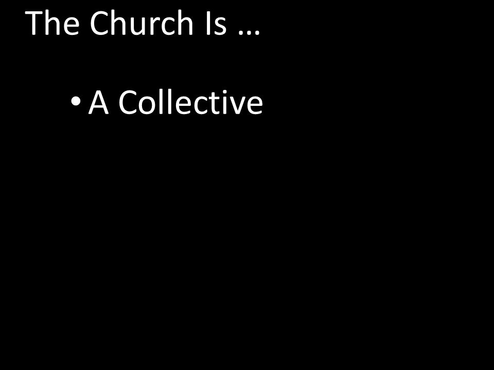 The Church Is … A Collective The Kingdom Of Christ The Body Of Christ The Bride Of Christ The Family Of God