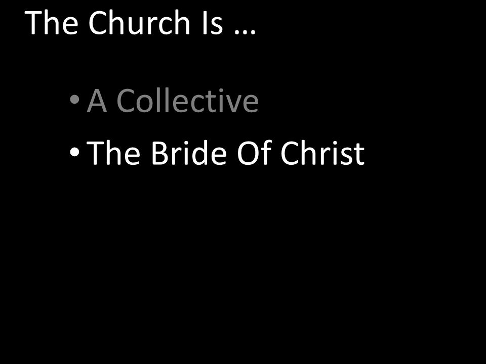 The Church Is … A Collective The Bride Of Christ The Kingdom Of Christ The Family Of God The Body Of Christ