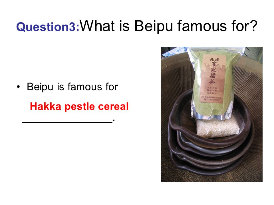 Question2 :What is Beipu famous for? Beipu is famous for ______________. Hakka food