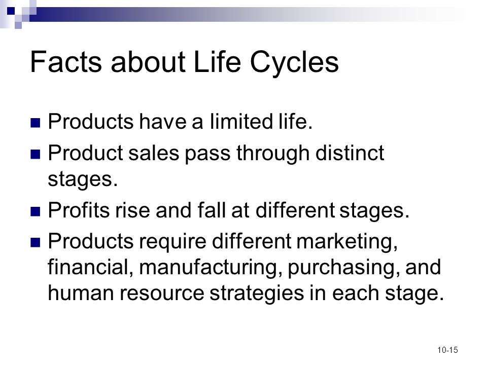 10-15 Facts about Life Cycles Products have a limited life. Product sales pass through distinct stages. Profits rise and fall at different stages. Pro