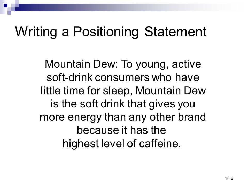 10-6 Writing a Positioning Statement Mountain Dew: To young, active soft-drink consumers who have little time for sleep, Mountain Dew is the soft drin
