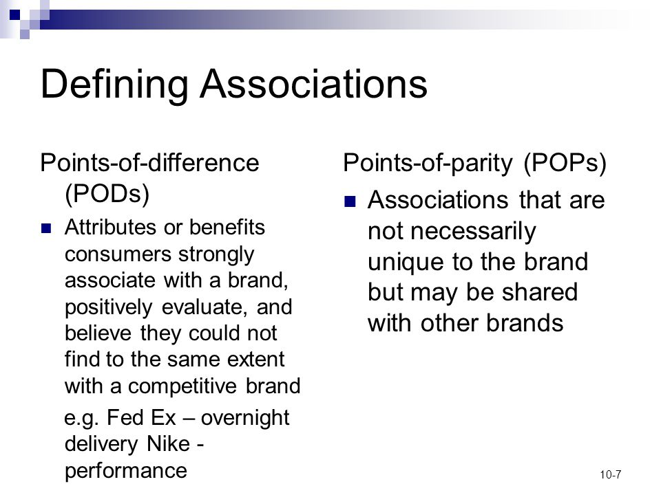 10-7 Defining Associations Points-of-difference (PODs) Attributes or benefits consumers strongly associate with a brand, positively evaluate, and beli