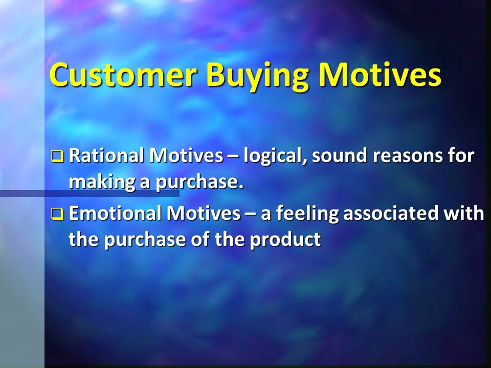 Customer Buying Motives  Rational Motives – logical, sound reasons for making a purchase.
