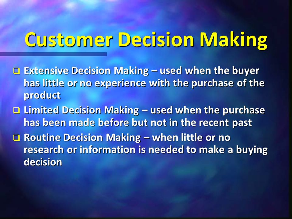 Customer Decision Making  Extensive Decision Making – used when the buyer has little or no experience with the purchase of the product  Limited Deci