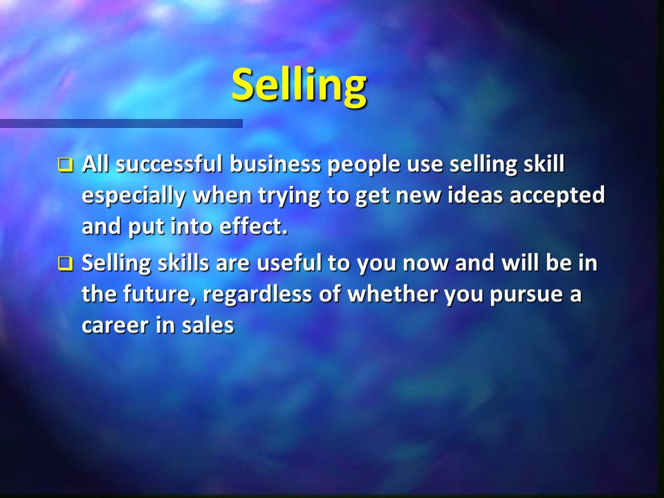 Selling  All successful business people use selling skill especially when trying to get new ideas accepted and put into effect.  Selling skills are
