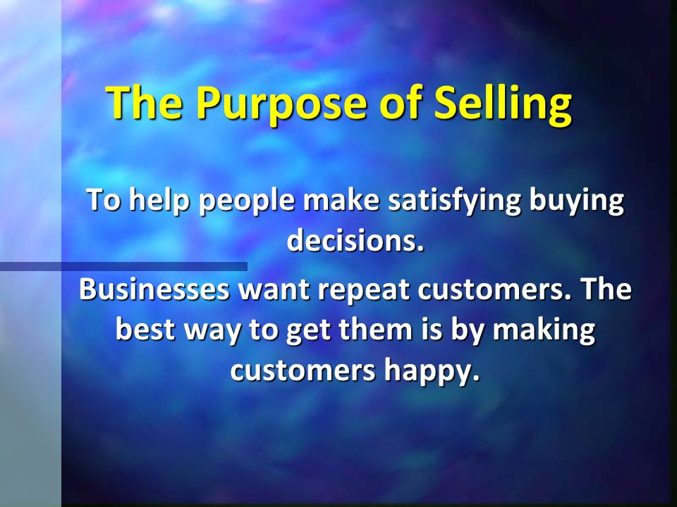 The Purpose of Selling To help people make satisfying buying decisions. Businesses want repeat customers. The best way to get them is by making custom