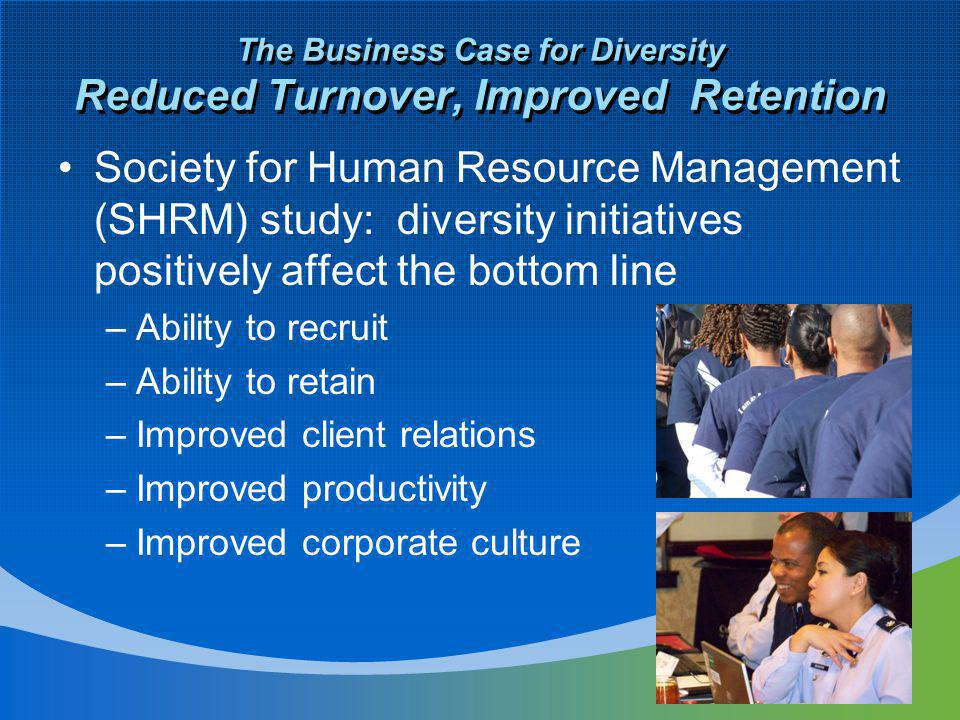 The Business Case for Diversity Reduced Turnover, Improved Retention Society for Human Resource Management (SHRM) study: diversity initiatives positively affect the bottom line –Ability to recruit –Ability to retain –Improved client relations –Improved productivity –Improved corporate culture