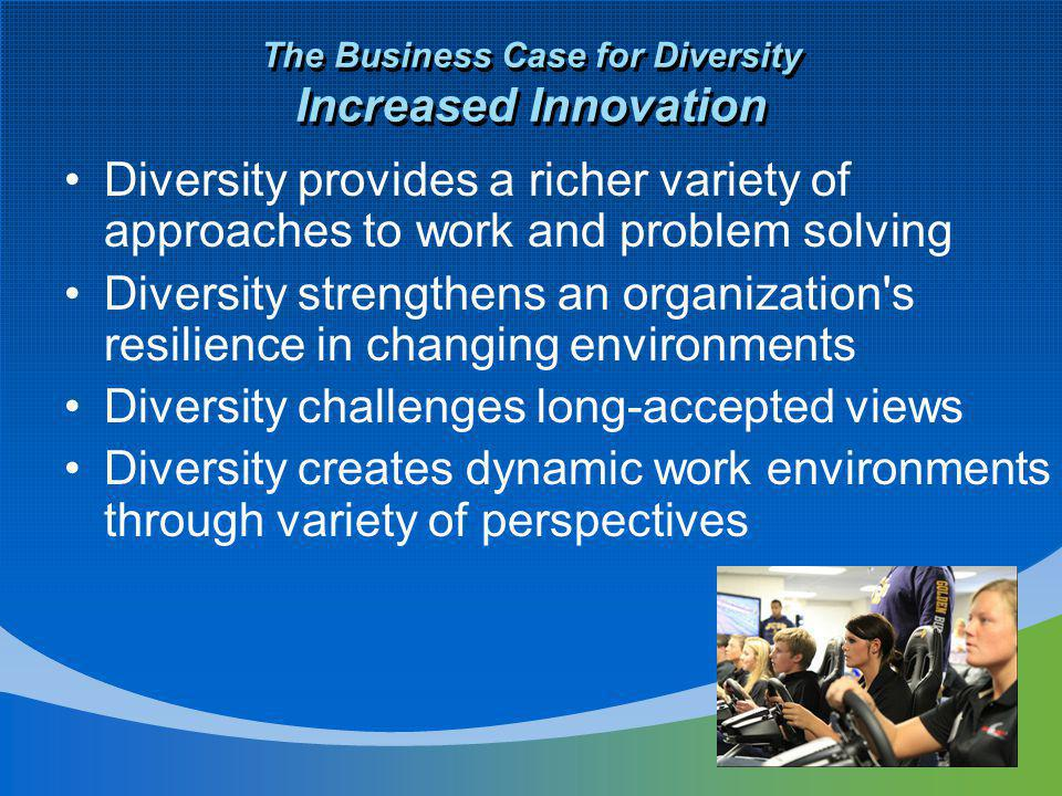 The Business Case for Diversity Increased Innovation Diversity provides a richer variety of approaches to work and problem solving Diversity strengthens an organization s resilience in changing environments Diversity challenges long-accepted views Diversity creates dynamic work environments through variety of perspectives