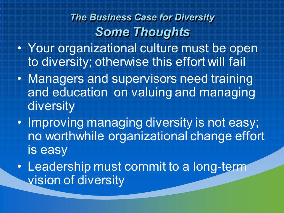 The Business Case for Diversity Some Thoughts Your organizational culture must be open to diversity; otherwise this effort will fail Managers and supervisors need training and education on valuing and managing diversity Improving managing diversity is not easy; no worthwhile organizational change effort is easy Leadership must commit to a long-term vision of diversity