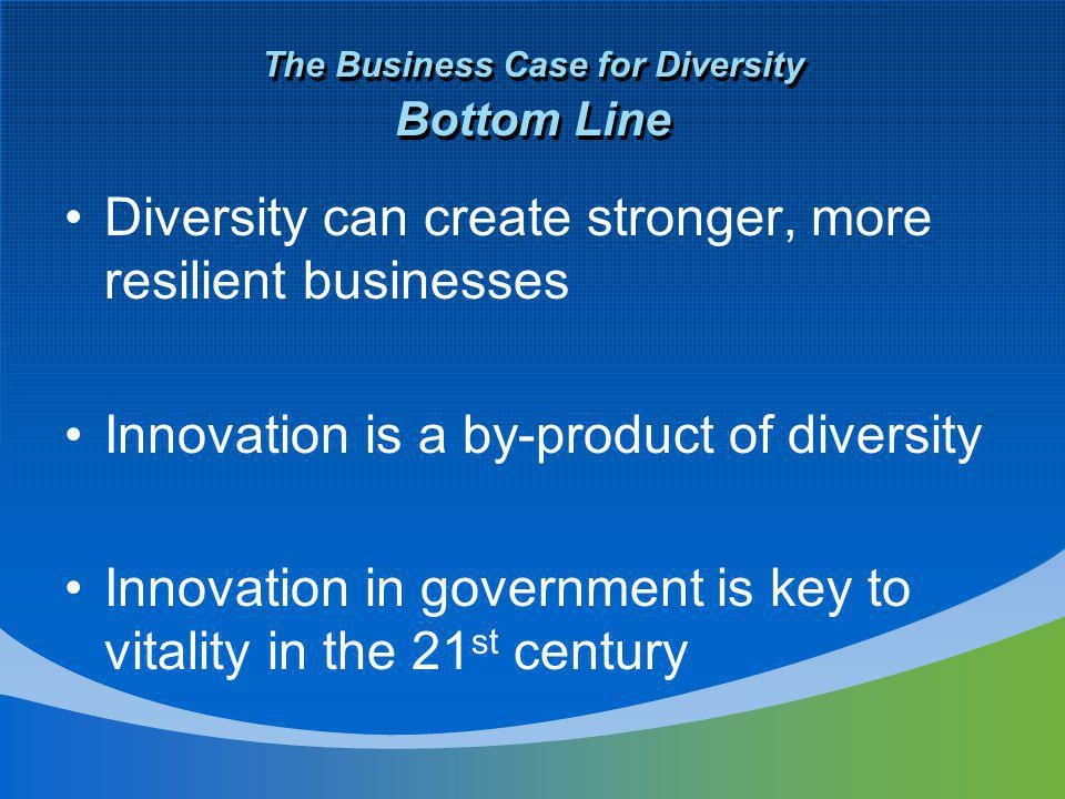 The Business Case for Diversity Bottom Line Diversity can create stronger, more resilient businesses Innovation is a by-product of diversity Innovation in government is key to vitality in the 21 st century
